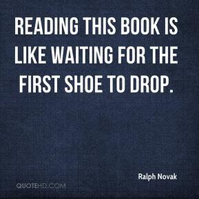 Ralph Novak  - Reading this book is like waiting for the first shoe to drop.
