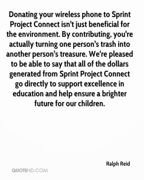 Ralph Reid  - Donating your wireless phone to Sprint Project Connect isn't just beneficial for the environment. By contributing, you're actually turning one person's trash into another person's treasure. We're pleased to be able to say that all of the dollars generated from Sprint Project Connect go directly to support excellence in education and help ensure a brighter future for our children.