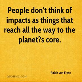 Ralph von Frese  - People don't think of impacts as things that reach all the way to the planet?s core.