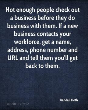 Randall Hoth  - Not enough people check out a business before they do business with them. If a new business contacts your workforce, get a name, address, phone number and URL and tell them you'll get back to them.