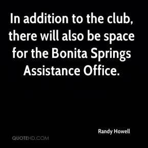 Randy Howell  - In addition to the club, there will also be space for the Bonita Springs Assistance Office.