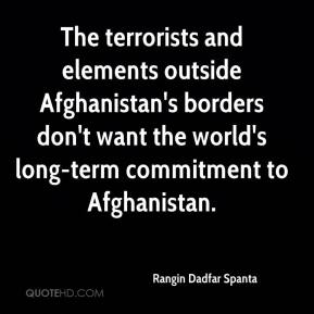 Rangin Dadfar Spanta  - The terrorists and elements outside Afghanistan's borders don't want the world's long-term commitment to Afghanistan.