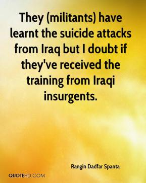 Rangin Dadfar Spanta  - They (militants) have learnt the suicide attacks from Iraq but I doubt if they've received the training from Iraqi insurgents.