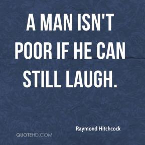 Raymond Hitchcock  - A man isn't poor if he can still laugh.