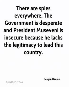 Reagan Okumu  - There are spies everywhere. The Government is desperate and President Museveni is insecure because he lacks the legitimacy to lead this country.