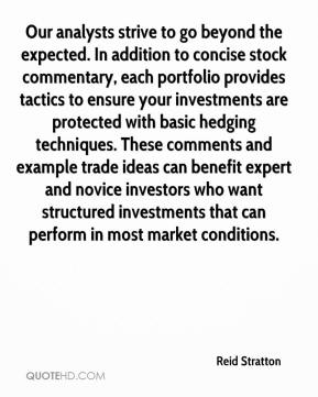 Reid Stratton  - Our analysts strive to go beyond the expected. In addition to concise stock commentary, each portfolio provides tactics to ensure your investments are protected with basic hedging techniques. These comments and example trade ideas can benefit expert and novice investors who want structured investments that can perform in most market conditions.