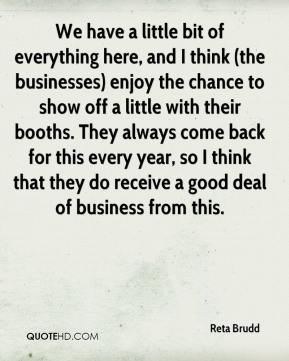 Reta Brudd  - We have a little bit of everything here, and I think (the businesses) enjoy the chance to show off a little with their booths. They always come back for this every year, so I think that they do receive a good deal of business from this.