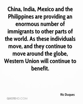 Ric Duques  - China, India, Mexico and the Philippines are providing an enormous number of immigrants to other parts of the world. As these individuals move, and they continue to move around the globe, Western Union will continue to benefit.