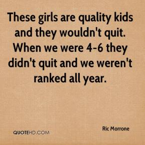 Ric Morrone  - These girls are quality kids and they wouldn't quit. When we were 4-6 they didn't quit and we weren't ranked all year.