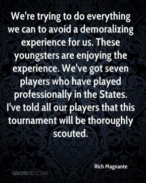 We're trying to do everything we can to avoid a demoralizing experience for us. These youngsters are enjoying the experience. We've got seven players who have played professionally in the States. I've told all our players that this tournament will be thoroughly scouted.