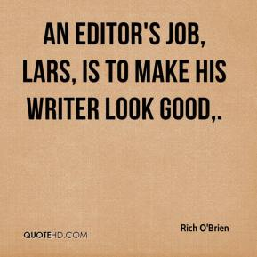 Rich O'Brien  - An editor's job, Lars, is to make his writer look good.