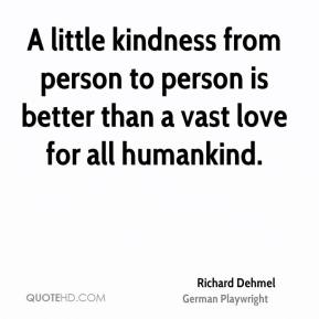 Richard Dehmel  - A little kindness from person to person is better than a vast love for all humankind.