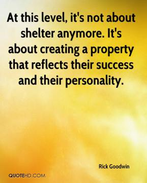 Rick Goodwin  - At this level, it's not about shelter anymore. It's about creating a property that reflects their success and their personality.