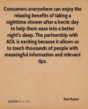 Rob Master  - Consumers everywhere can enjoy the relaxing benefits of taking a nighttime shower after a hectic day to help them ease into a better night's sleep. The partnership with AOL is exciting because it allows us to touch thousands of people with meaningful information and relevant tips.