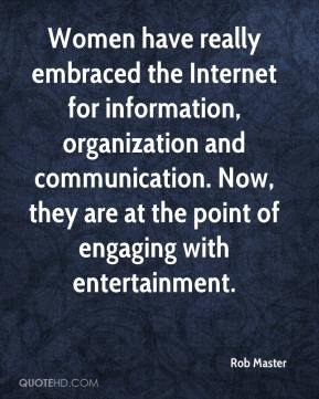 Rob Master  - Women have really embraced the Internet for information, organization and communication. Now, they are at the point of engaging with entertainment.