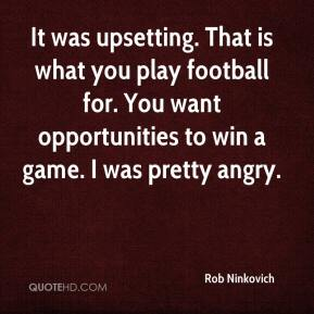 Rob Ninkovich  - It was upsetting. That is what you play football for. You want opportunities to win a game. I was pretty angry.