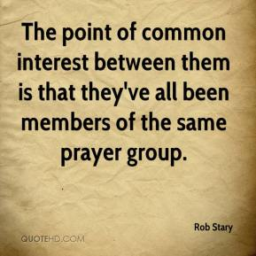 Rob Stary  - The point of common interest between them is that they've all been members of the same prayer group.