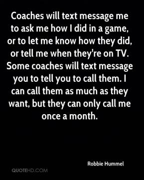 Robbie Hummel  - Coaches will text message me to ask me how I did in a game, or to let me know how they did, or tell me when they're on TV. Some coaches will text message you to tell you to call them. I can call them as much as they want, but they can only call me once a month.