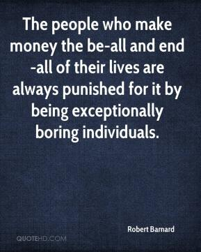 Robert Barnard  - The people who make money the be-all and end-all of their lives are always punished for it by being exceptionally boring individuals.