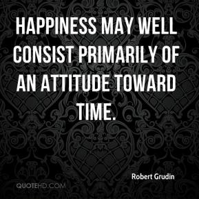 Robert Grudin  - Happiness may well consist primarily of an attitude toward time.