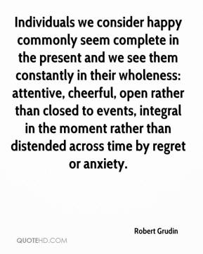 Individuals we consider happy commonly seem complete in the present and we see them constantly in their wholeness: attentive, cheerful, open rather than closed to events, integral in the moment rather than distended across time by regret or anxiety.