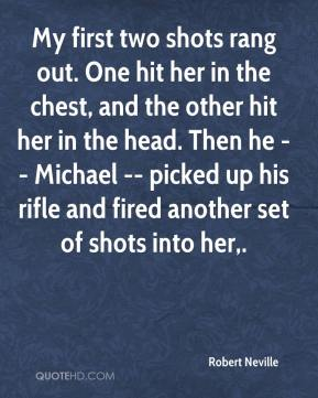 Robert Neville  - My first two shots rang out. One hit her in the chest, and the other hit her in the head. Then he -- Michael -- picked up his rifle and fired another set of shots into her.