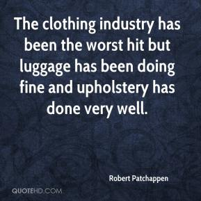 Robert Patchappen  - The clothing industry has been the worst hit but luggage has been doing fine and upholstery has done very well.