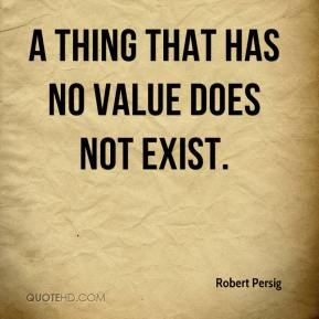 Robert Persig  - A thing that has no value does not exist.