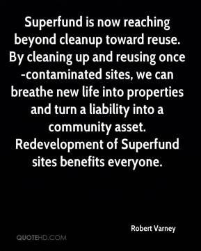 Robert Varney  - Superfund is now reaching beyond cleanup toward reuse. By cleaning up and reusing once-contaminated sites, we can breathe new life into properties and turn a liability into a community asset. Redevelopment of Superfund sites benefits everyone.
