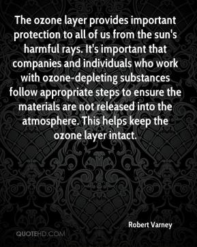 Robert Varney  - The ozone layer provides important protection to all of us from the sun's harmful rays. It's important that companies and individuals who work with ozone-depleting substances follow appropriate steps to ensure the materials are not released into the atmosphere. This helps keep the ozone layer intact.