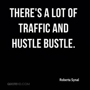 Roberta Synal  - There's a lot of traffic and hustle bustle.