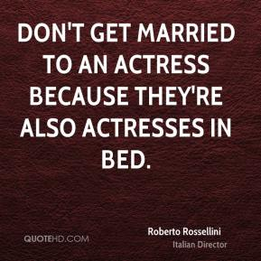 Roberto Rossellini - Don't get married to an actress because they're also actresses in bed.