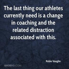 Robie Vaughn  - The last thing our athletes currently need is a change in coaching and the related distraction associated with this.