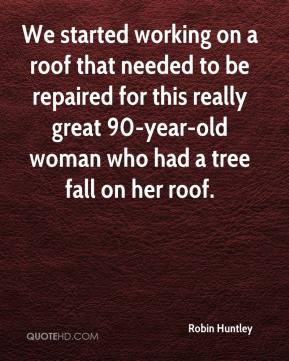Robin Huntley  - We started working on a roof that needed to be repaired for this really great 90-year-old woman who had a tree fall on her roof.