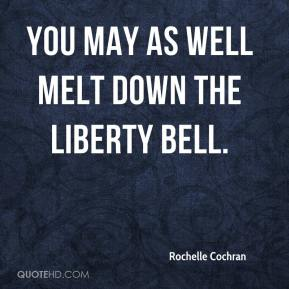 Rochelle Cochran  - You may as well melt down the Liberty Bell.