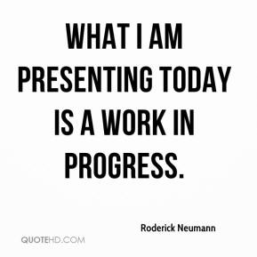 Roderick Neumann  - What I am presenting today is a work in progress.