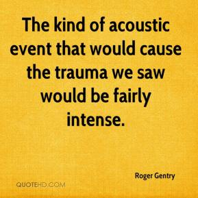 Roger Gentry  - The kind of acoustic event that would cause the trauma we saw would be fairly intense.