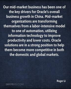 Roger Li  - Our mid-market business has been one of the key drivers for Oracle's overall business growth in China. Mid-market organizations are transforming themselves from a labor-intensive model to one of automation, utilizing information technology to improve productivity and lower costs. Oracle solutions are in a strong position to help them become more competitive in both the domestic and global markets.