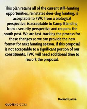 Roland Garcia  - This plan retains all of the current still-hunting opportunities, reinstates deer-dog hunting, is acceptable to FWC from a biological perspective, is acceptable to Camp Blanding from a security perspective and reopens the south post. We are fast-tracking the process for these changes so we can provide the new format for next hunting season. If this proposal is not acceptable to a significant portion of our constituents, FWC will need additional time to rework the proposal.
