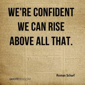Roman Scharf  - We're confident we can rise above all that.