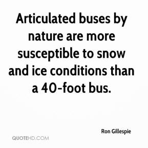 Ron Gillespie  - Articulated buses by nature are more susceptible to snow and ice conditions than a 40-foot bus.