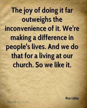 Ron Libby  - The joy of doing it far outweighs the inconvenience of it. We're making a difference in people's lives. And we do that for a living at our church. So we like it.