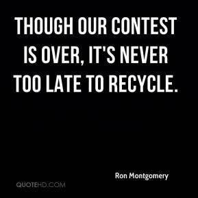 Ron Montgomery  - Though our contest is over, it's never too late to recycle.