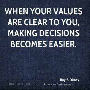 Roy E. Disney - When your values are clear to you, making decisions becomes easier.