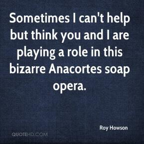 Roy Howson  - Sometimes I can't help but think you and I are playing a role in this bizarre Anacortes soap opera.