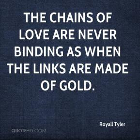 Royall Tyler  - The chains of love are never binding as when the links are made of gold.