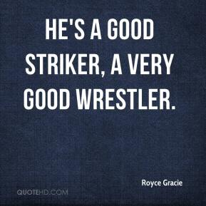 Royce Gracie  - He's a good striker, a very good wrestler.
