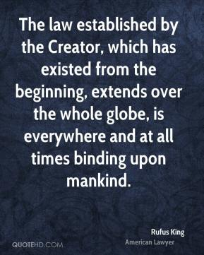 Rufus King - The law established by the Creator, which has existed from the beginning, extends over the whole globe, is everywhere and at all times binding upon mankind.