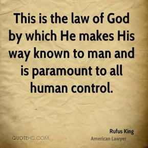 Rufus King - This is the law of God by which He makes His way known to man and is paramount to all human control.