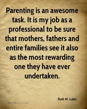Ruth W. Lubic  - Parenting is an awesome task. It is my job as a professional to be sure that mothers, fathers and entire families see it also as the most rewarding one they have ever undertaken.